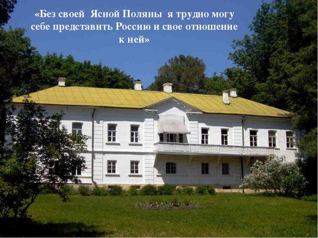 «Без своей Ясной Поляны я трудно могу себе представить Россию и свое отношени...
