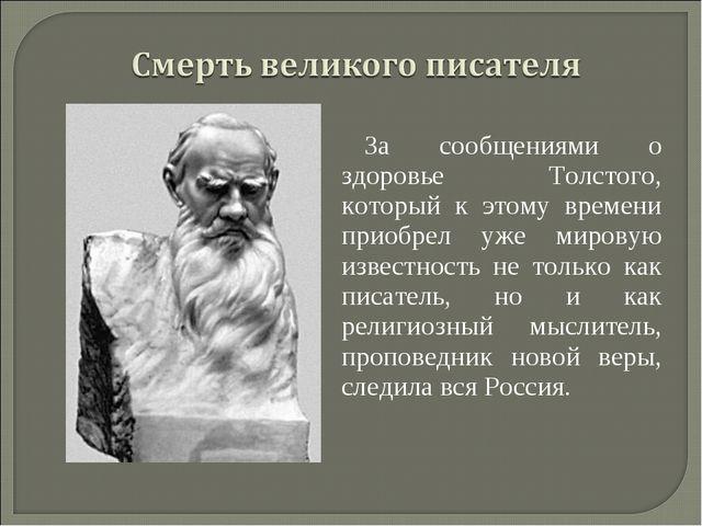 За сообщениями о здоровье Толстого, который к этому времени приобрел уже миро...