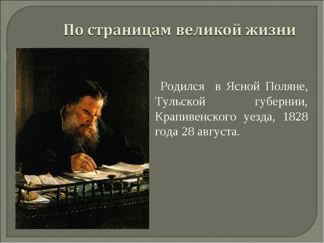 Родился в Ясной Поляне, Тульской губернии, Крапивенского уезда, 1828 года 28...