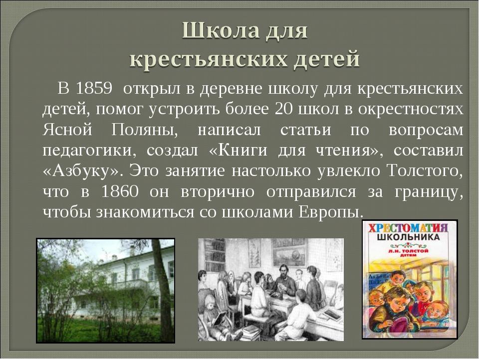 В 1859 открыл в деревне школу для крестьянских детей, помог устроить более 20...