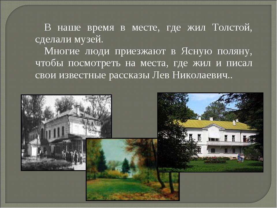 В наше время в месте, где жил Толстой, сделали музей. Многие люди приезжают в...