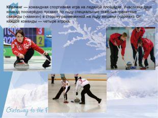 Кёрлинг — командная спортивная игра на ледяной площадке. Участники двух коман