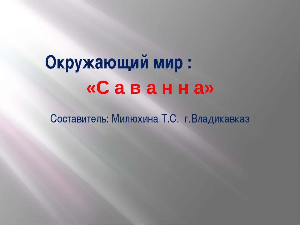 Окружающий мир : «С а в а н н а» Составитель: Милюхина Т.С. г.Владикавказ