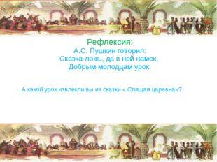Рефлексия: А.С. Пушкин говорил: Сказка-ложь, да в ней намек, Добрым молодцам