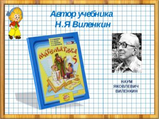 Автор учебника Н.Я Виленкин НАУМ ЯКОВЛЕВИЧ ВИЛЕНКИН