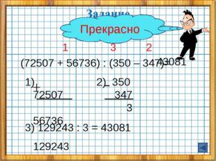 1 3 2 (72507 + 56736) : (350 – 347)= 1) 72507 56736 129243 2) 350 347 3 3) 1