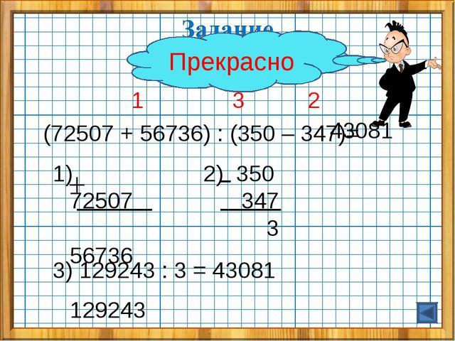 1 3 2 (72507 + 56736) : (350 – 347)= 1) 72507 56736 129243 2) 350 347 3 3) 1...