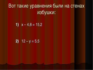 Вот такие уравнения были на стенах избушки: 1)х – 4,8 = 15,2 2)12 – у =