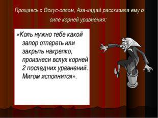 Прощаясь с Өскус-оолом, Аза-кадай рассказала ему о силе корней уравнения: «Ко
