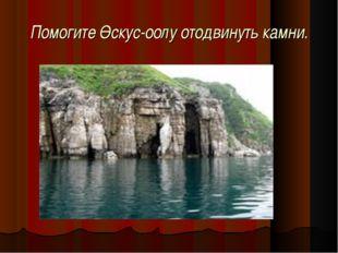 Помогите Өскус-оолу отодвинуть камни.