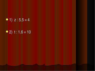 1) z : 5,5 = 4 2) t : 1,6 = 10