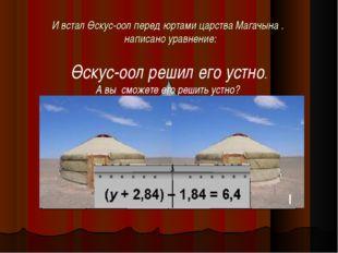 И встал Өскус-оол перед юртами царства Магачына . написано уравнение: Өскус-о