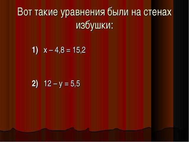 Вот такие уравнения были на стенах избушки: 1)х – 4,8 = 15,2 2)12 – у =...