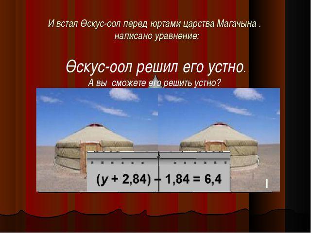 И встал Өскус-оол перед юртами царства Магачына . написано уравнение: Өскус-о...