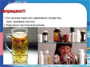 Запрещено!!! 1 Без ведома взрослых принимать лекарства, пить травяные настои;