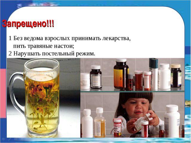 Запрещено!!! 1 Без ведома взрослых принимать лекарства, пить травяные настои;...