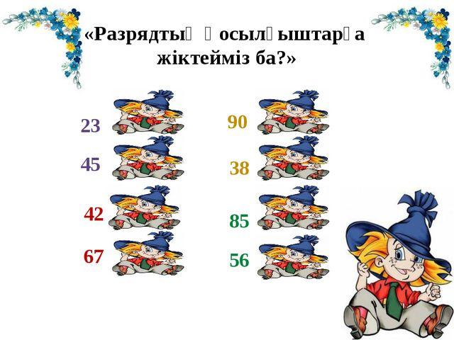 «Разрядтық қосылғыштарға жіктейміз ба?» 23 45 42 67 90 38 85 56 = 20+3 = 40+5...