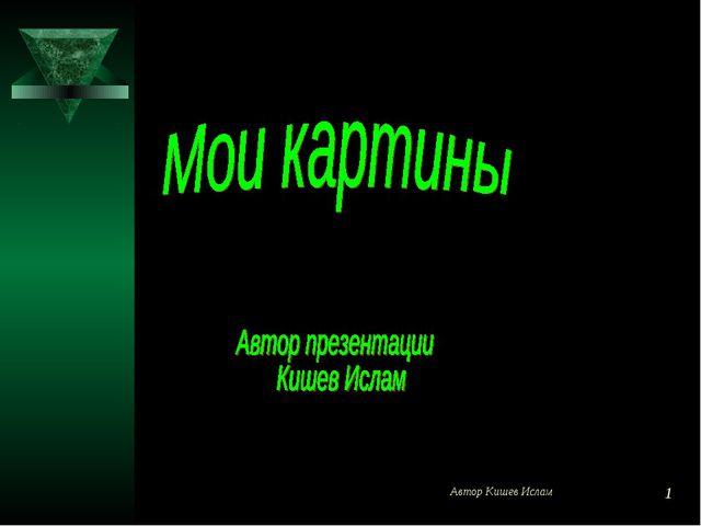 Автор Кишев Ислам * Автор пр. Кишев Ислам