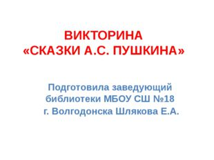 ВИКТОРИНА «СКАЗКИ А.С. ПУШКИНА» Подготовила заведующий библиотеки МБОУ СШ №18