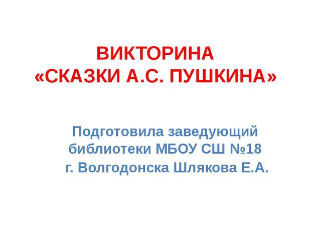 ВИКТОРИНА «СКАЗКИ А.С. ПУШКИНА» Подготовила заведующий библиотеки МБОУ СШ №18...