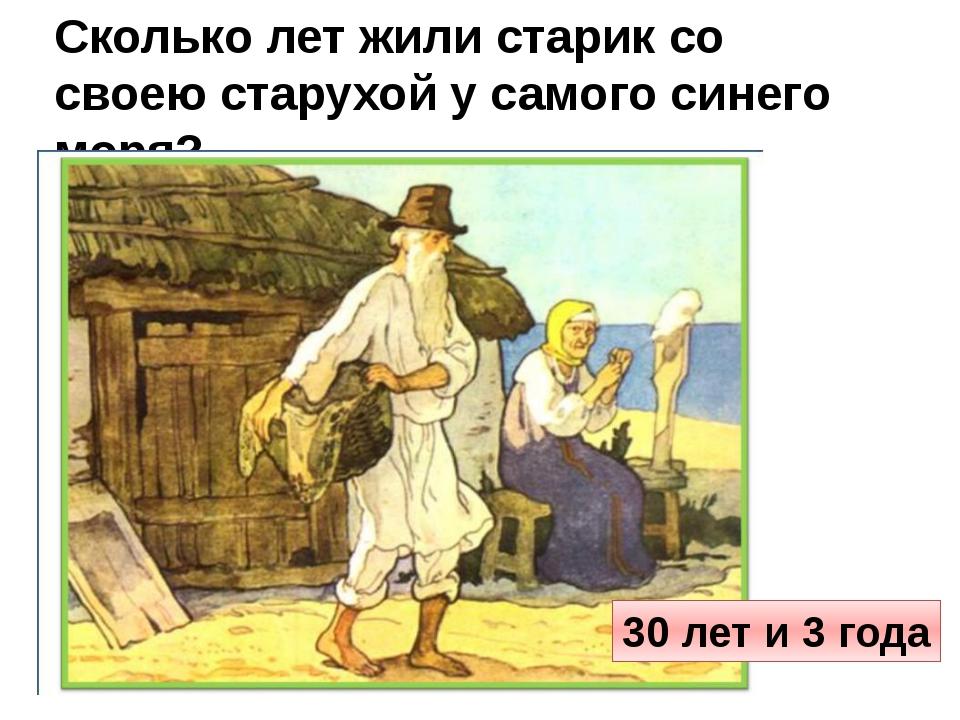 Сколько лет жили старик со своею старухой у самого синего моря? 30 лет и 3 года