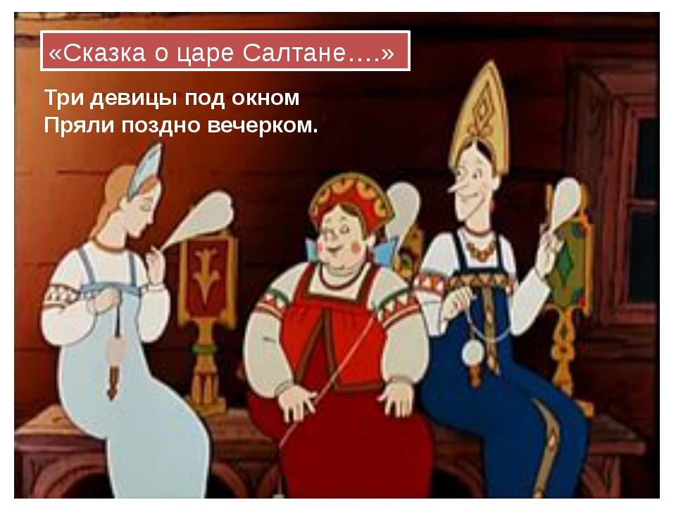 Три девицы под окном Пряли поздно вечерком. «Сказка о царе Салтане….»