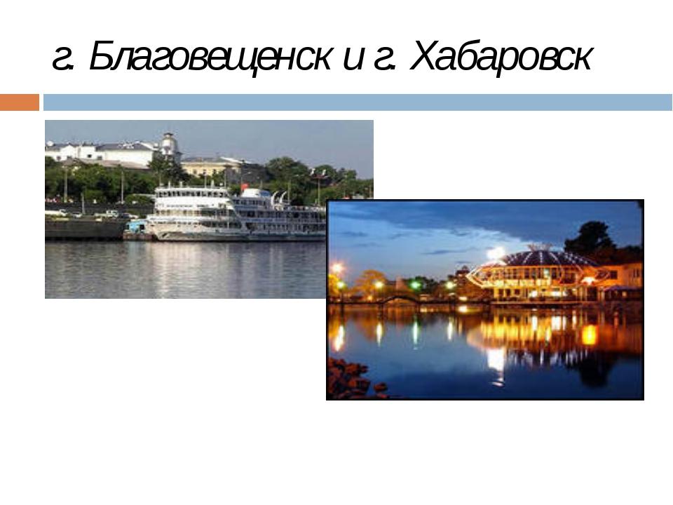 г. Благовещенск и г. Хабаровск гг