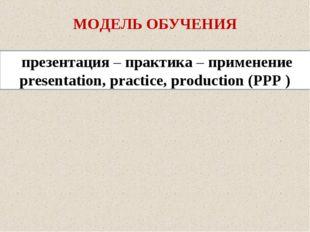 МОДЕЛЬ ОБУЧЕНИЯ презентация – практика – применение presentation, practice, p