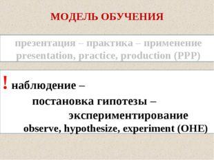 МОДЕЛЬ ОБУЧЕНИЯ ! наблюдение – постановка гипотезы – экспериментировани