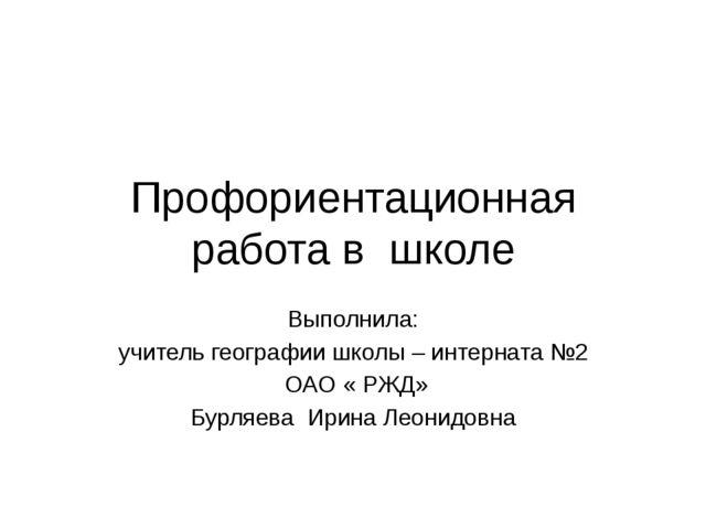 Профориентационная работа в школе Выполнила: учитель географии школы – интерн...