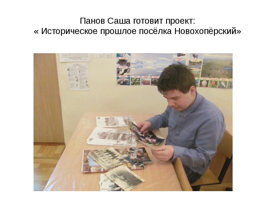 Панов Саша готовит проект: « Историческое прошлое посёлка Новохопёрский»