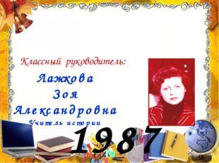 1987 год Лажкова Зоя Александровна Учитель истории Классный руководитель: