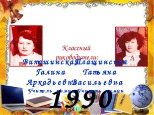 1990 год Классный руководители: Плащинская Татьяна Васильевна Учитель химии В