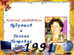 1991 год Кудряшова Галина Петровна Учитель математики Классный руководитель: