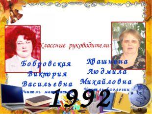 1992 год Бобровская Виктория Васильевна Учитель математики Классные руководит