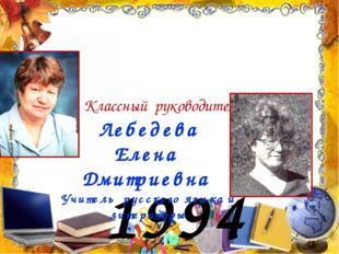1994 год Лебедева Елена Дмитриевна Учитель русского языка и литературы Классн