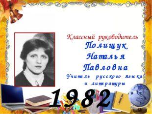 1982 год Полищук Наталья Павловна Учитель русского языка и литературы Классны