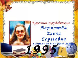 1995 год Бормотова Елена Сергеевна учитель английского языка Классный руковод
