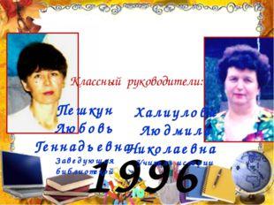 1996 год Классный руководители: Пешкун Любовь Геннадьевна Заведующая библиоте