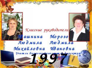 1997 год Классные руководители: Квашнина Людмила Михайловна Учитель биологии