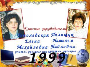 1999 год Тополевская Елена Михайловна учитель русского языка Полищук Наталья