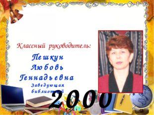 2000 год Классный руководитель: Пешкун Любовь Геннадьевна Заведующая библиоте