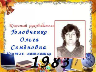 1983 год Головченко Ольга Семёновна Учитель математики Классный руководитель