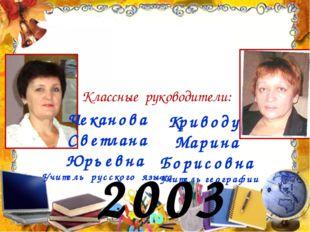 2003 год Классные руководители: Чеканова Светлана Юрьевна Учитель русского яз