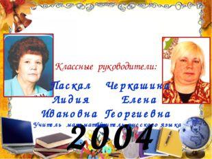 2004 год Классные руководители: Паскал Лидия Ивановна Учитель математики Черк