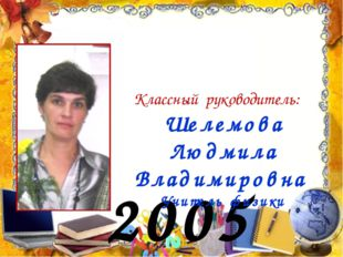 2005 год Классный руководитель: Шелемова Людмила Владимировна Учитель физики