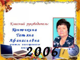 2006 год Классный руководитель: Канточкина Татьяна Афанасьевна учитель иностр
