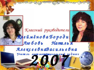 2007 год Классный руководители: Бородина Наталья Васильевна Социальный педаго