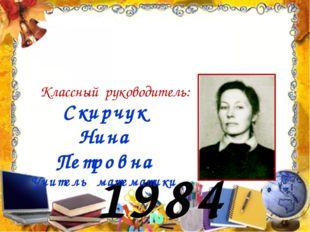1984 год Скирчук Нина Петровна Учитель математики Классный руководитель: