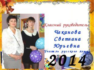 2014 год Классный руководитель: Чеканова Светлана Юрьевна Учитель русского яз